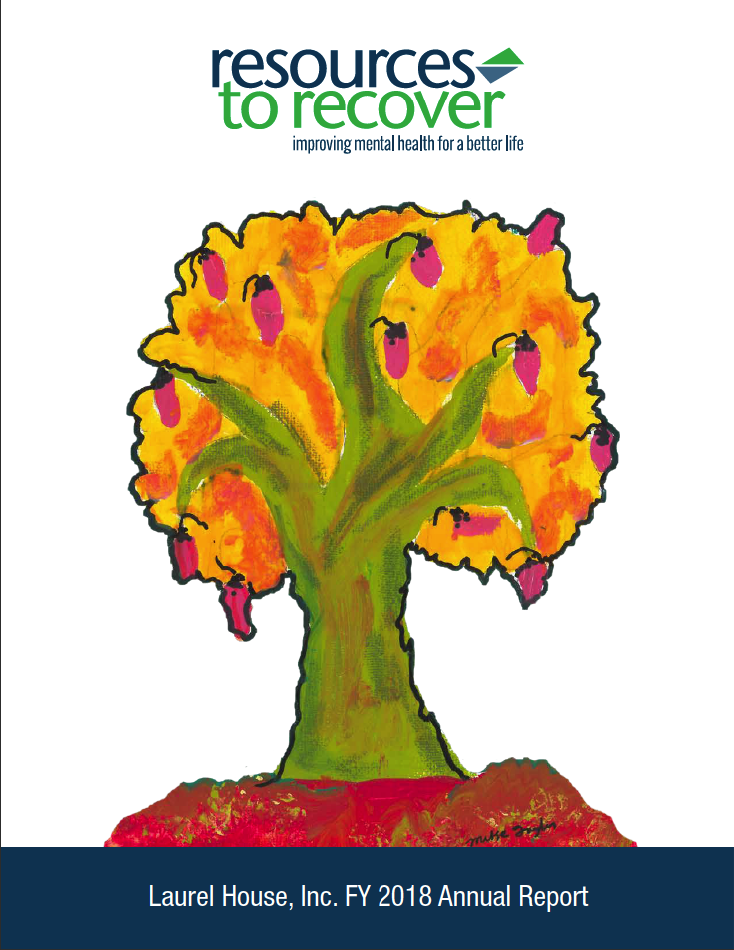 Resources to recover improving mental health for a better life. Laurel House, Inc. FY 2018 Annual Report