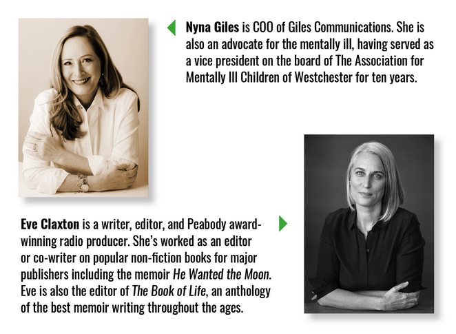 Nyna Giles is COO of Giles Communications. She is also an advocate for the mentally ill, having served as a vice president on the board of The Association for Mentally Ill Children of Westchester for ten years. Eve Claxton is a writer, editor, and Peabody-award-winning radio producer. She's worked as an editor or co-writer on popular non-fiction books for major publishers including the memoir He Wanted the Moon. Eve is also the editor of The Book of Life, an anthology of the best memoir writing throughout the ages