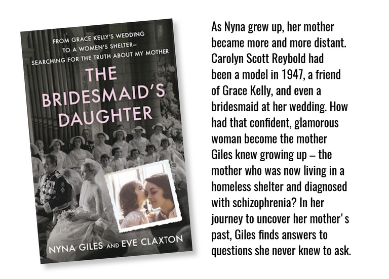 Book cover of The Bridesmaid's Daughter. As Nyna grew up, her mother became more and more distant. Carolyn Scoot Reybold had been a model in 1947, a friend of Grace Kelly, and even a bridesmaid at her wedding. How had that confident, glamorous women become the mother Giles knew growing up - the mother who was now living a homeless shelter and diagnosed with schizophrenia? In her journey to uncover her mother's past, Giles finds answers to questions she never knew to ask